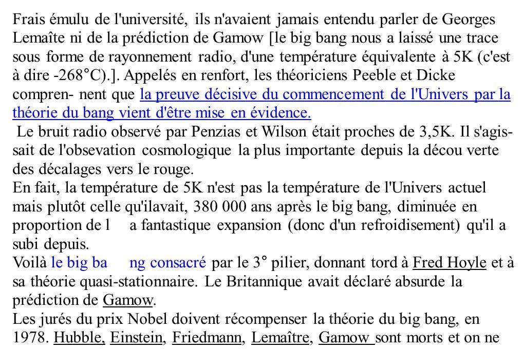 Frais émulu de l université, ils n avaient jamais entendu parler de Georges Lemaîte ni de la prédiction de Gamow [le big bang nous a laissé une trace sous forme de rayonnement radio, d une température équivalente à 5K (c est à dire -268°C).]. Appelés en renfort, les théoriciens Peeble et Dicke compren- nent que la preuve décisive du commencement de l Univers par la théorie du bang vient d être mise en évidence.